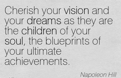 Cherish your vision and your dreams as they are the children of your soul, the blueprints of your ultimate achievements.