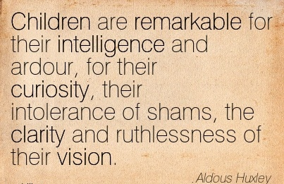 Children are remarkable for their intelligence and ardour, for their curiosity, their intolerance of shams, the clarity and ruthlessness of their vision.