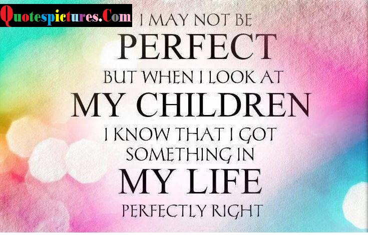 Children Quotes - I Am Perfect But When I Look At My Children