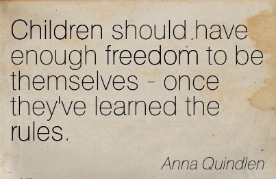 Children should have enough freedom to be themselves - once they've learned the rules.  - Anna Quindlen