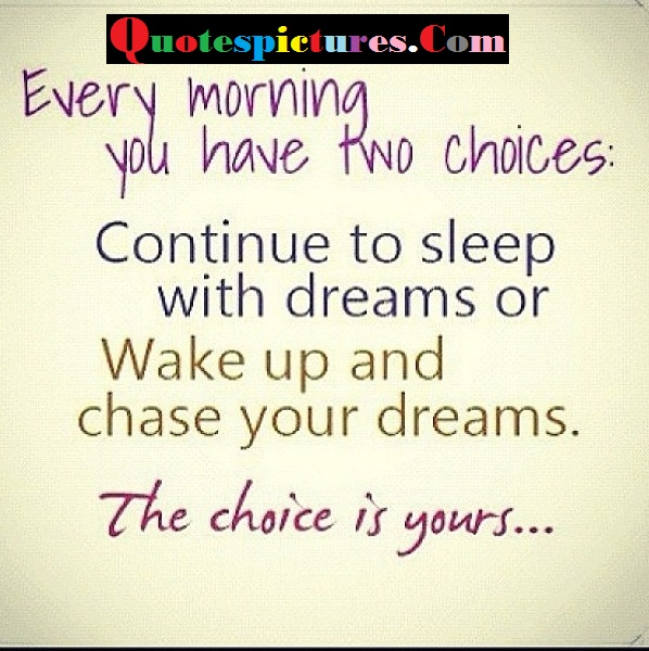 Choice Quotes - Every Morning You Have Two Choices