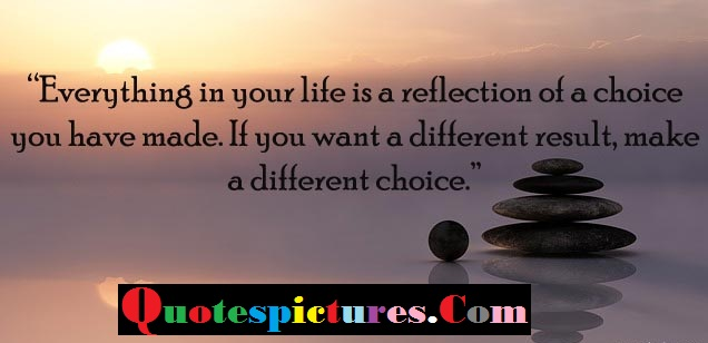 Choice Quotes - Everything In Your Life Is A Reflection Of A Choice