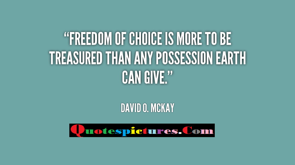 Choice Quotes - Freedom Of Choice Is More To Be Tresure by David O. Mckay