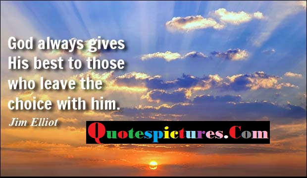 Choice Quotes - God Always Gives His Best To Those Who Leave The Choice With Him By Jim Elliot