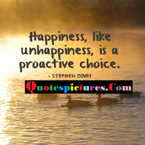 Choice Quotes - Happiness Like Unhappiness Is A Proactive Choice By Stephen Covey