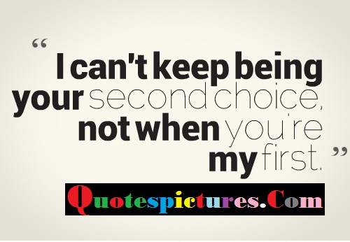 Choice Quotes - I Can't keep Being Your Second Choice