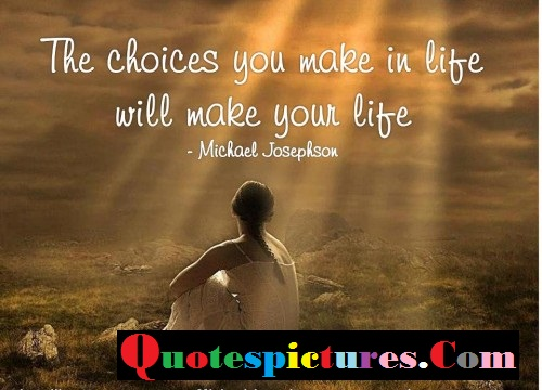 Choice Quotes - The Choice You Make In Life By Michael Josephson