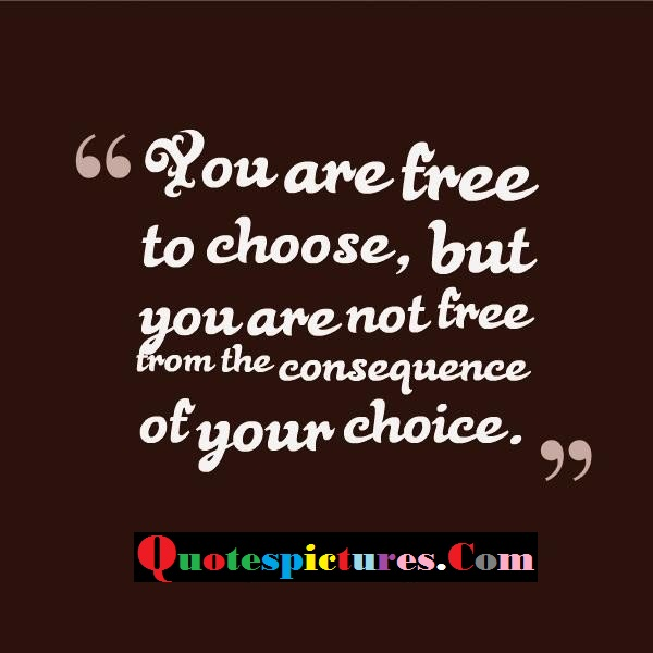 Choice Quotes - You Are Free To Choose But You Are Not Free