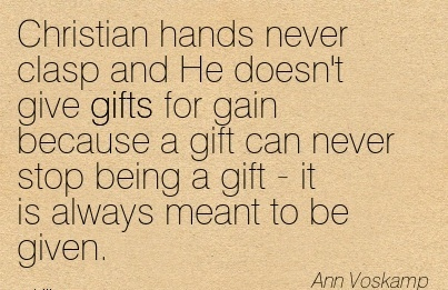 Christian hands never clasp and He doesn't give gifts for gain because a gift can never stop being a gift - it is always meant to be given.  - Ann Voskamp