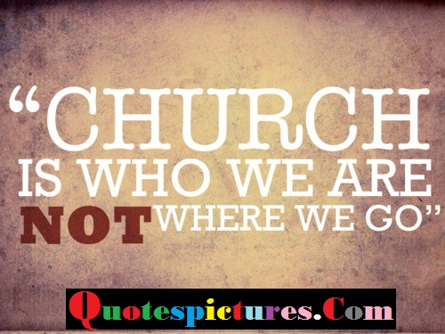 Church Quotes - Church Is Who We Are Not Where We Go