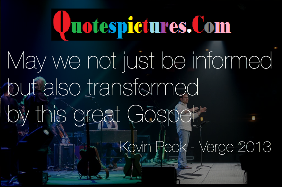 Church Quotes - May We Not Just Be Informed But Also Transformed By This Great Gospel By Kevin Peck