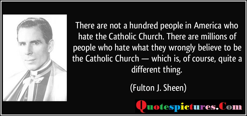 Church Quotes - There Are Not A Hundred People In America Who Hates The Catholic Church By Fulton J . Sheen