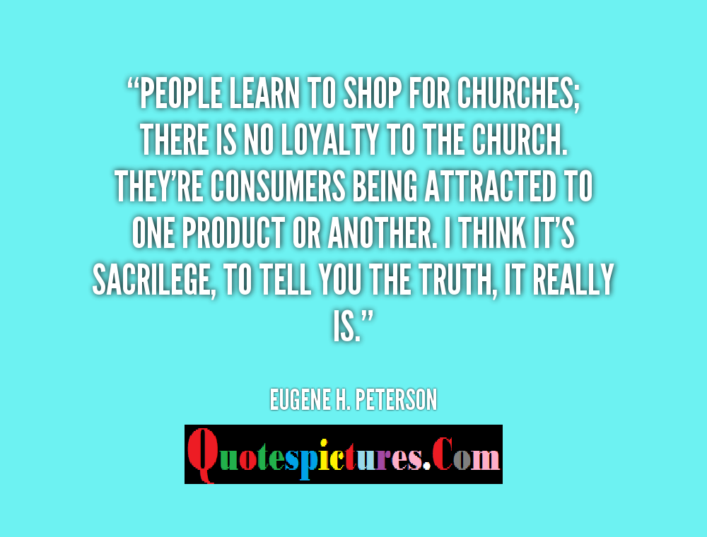 Church Quotes - There Is No Loyality To The Church By Eugene H . Peterson