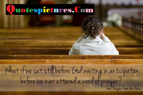 Church Quotes - What If We Sat Still Before God Waiting In Anticipation