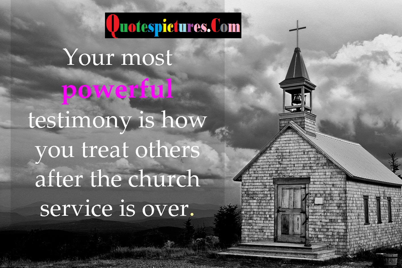 Church Quotes - Your Most Powerful Testimony Is How You Treat Others After The Church Service Is Over