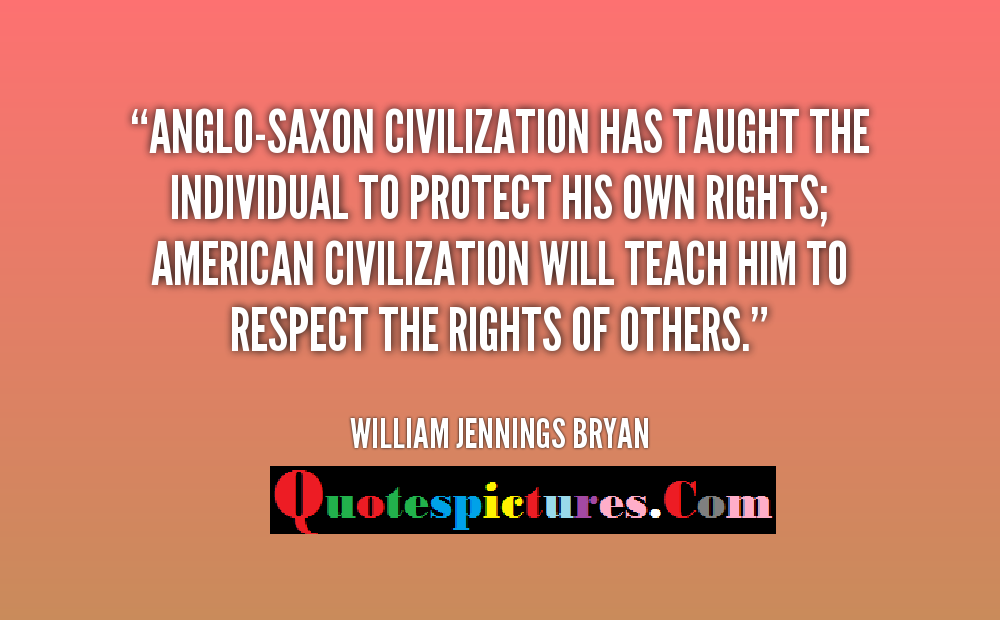 Civilization Quotes - Anglo Saxon Civilization Has Taught The Individual To Perfect His Own Rights By William Jennings Bryan