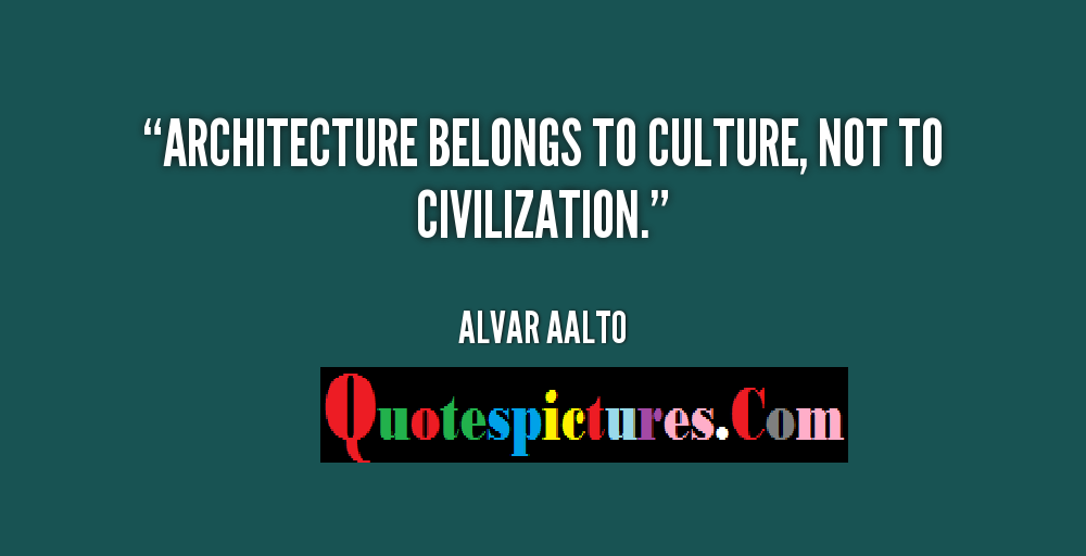 Civilization Quotes - Architecture Belongs To Culture Not To Civilization By Alvar Aalto