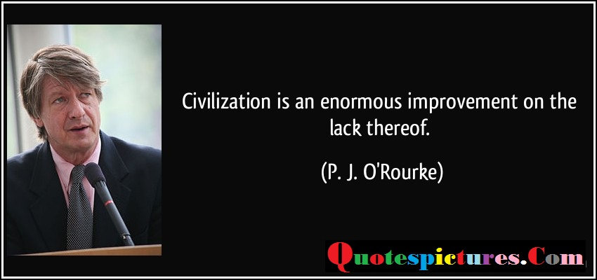 Civilization Quotes - Civilization Is An Enormous Improvement On The Lack Thereof By P. J. O'Rourke