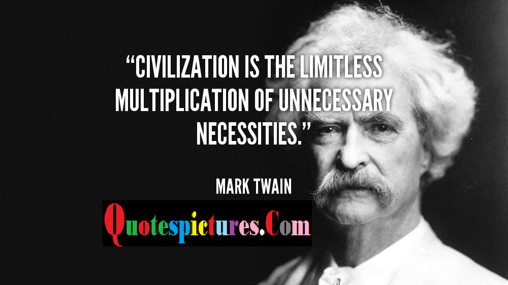 Civilization Quotes - Civilization Is The Limitless Multiplication Of Unnecessary Necessities By Mark Twain