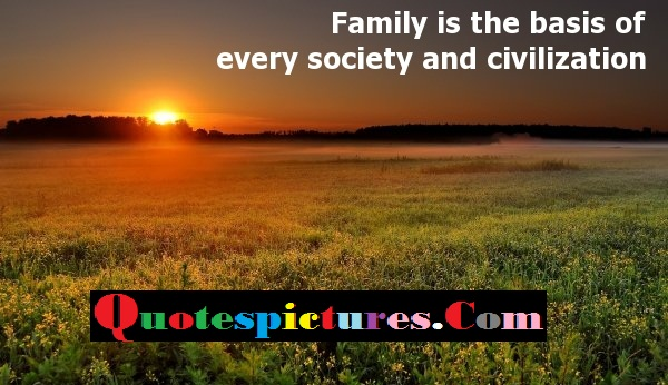 Civilization Quotes - Family Is The Basis Of Every Society And Civilization