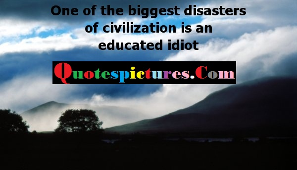 Civilization Quotes - One Of The Biggest Disasters  Of Civilization Is An Educated Idiot