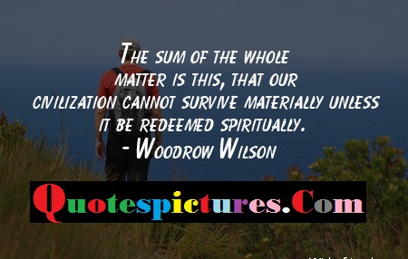 Civilization Quotes - That Our Civilization Cannot Survive Materially Unless It Be Redeemed Spiritually By Woodrow Wilson