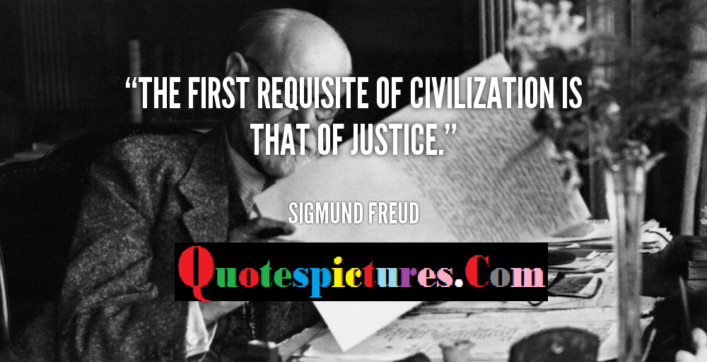 Civilization Quotes - The First Requisite Of Civilization Is That Of Justice By Sigmund Freud