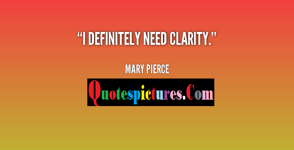 Clarity Quotes - I Definitely Need Clarity By Mary Pierce