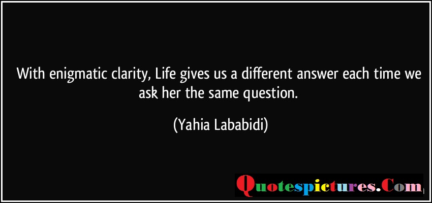 Clarity Quotes - Life Gives Us A Different Answer Each Time We Ask The Same Question By Yahia Lababidi