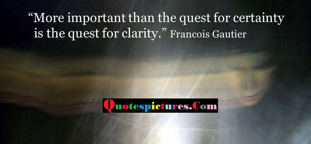 Clarity Quotes - More Important Than The Quest For Certainty Is The Quest For Clarity By Francois Gautier