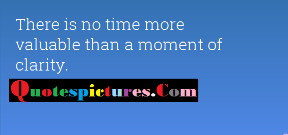 Clarity Quotes - There Is No Time More Valuable Than A Moment Of Clarity