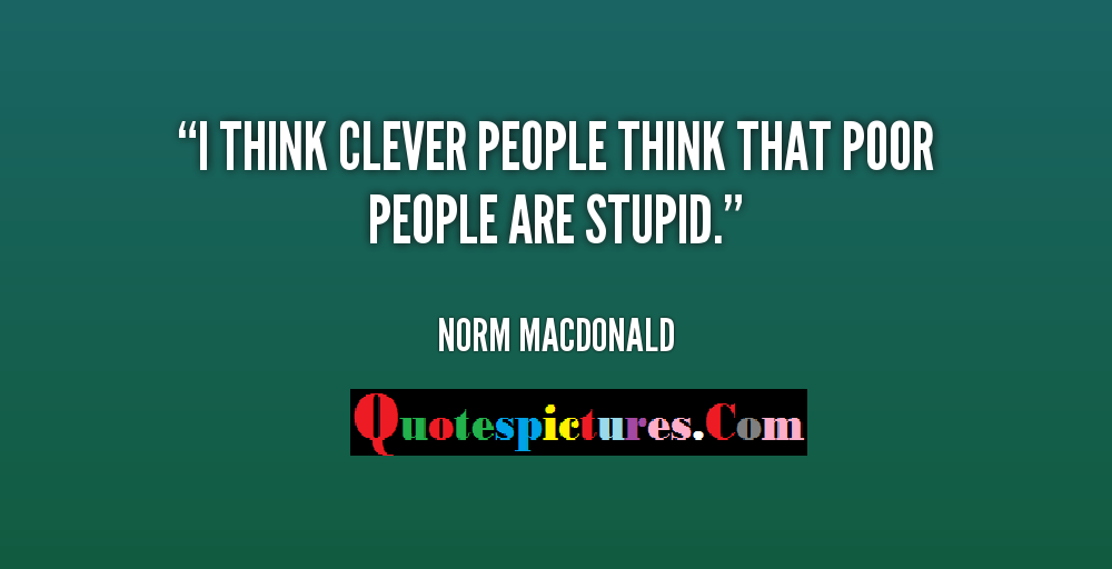 Clever Quotes - I Think Clever People Think That Poor People Are Stupid By Norm MacDonald