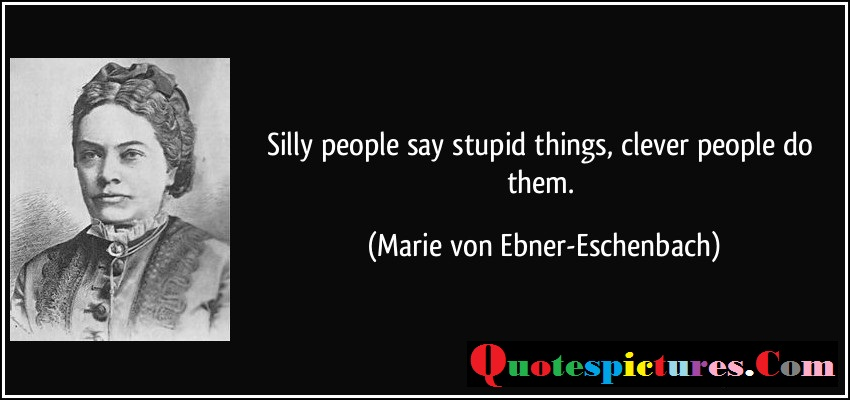 Clever Quotes - Silly People Say Stupid Things Clever People Do Them By Marie Von Ebner Eschenbach