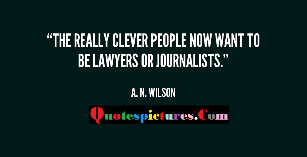 Clever Quotes - The Really Clever People Now Want To Be Lawyers Or Journalists By A.N. Wilson