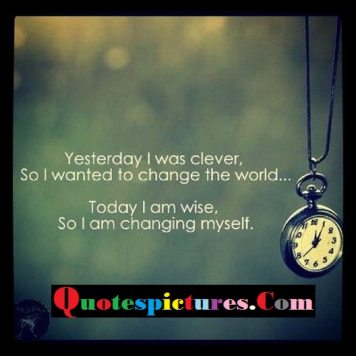 Clever Quotes - Yesterday I Was Clever So I Wanted To Change The World