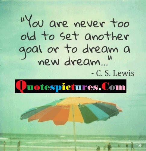Clever Quotes - You Are Never Too Old To Set Another Goal And Dream By C.S Lewis