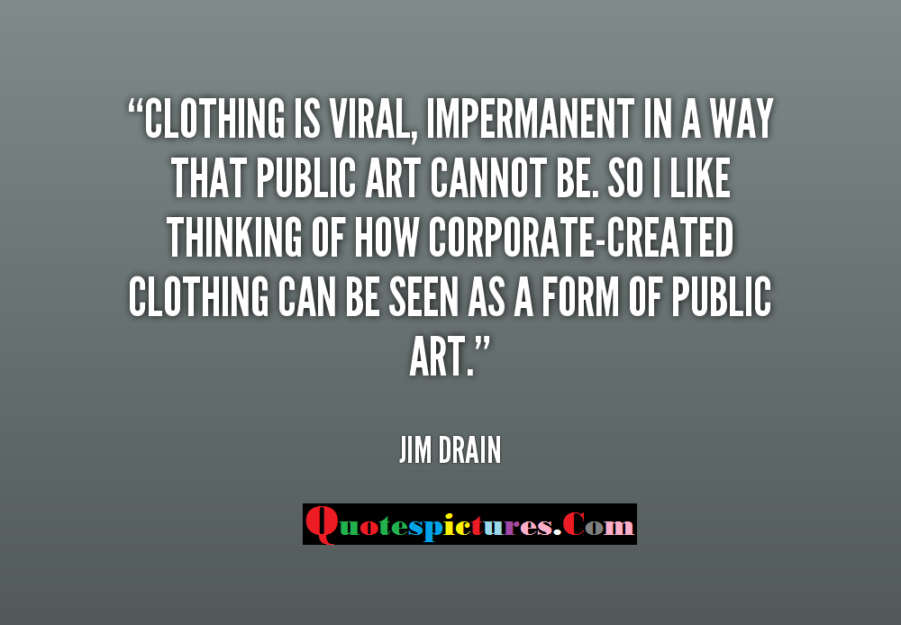Clothing Quotes - Clothing Is Viral Impermanent In A Way That Public Art Cannot Be By jim Drain