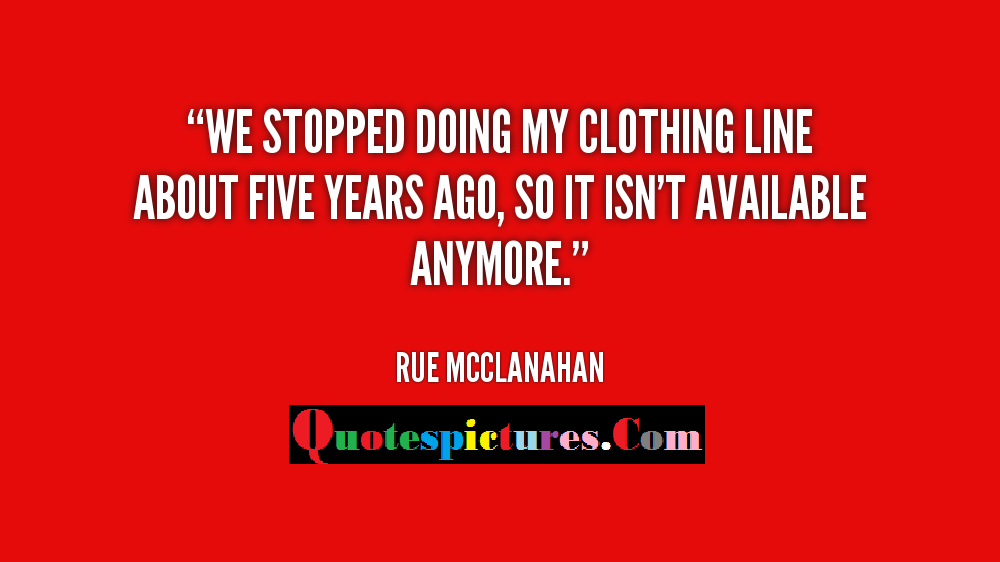 Clothing Quotes - We Stopped Doing My Clothing Line About Five Years Ago By Rue Mcclanahan