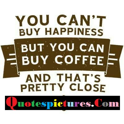 Coffee Quotes -But You Can Buy Coffee