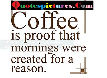 Coffee Quotes - Coffee Is Proof That Morning Were Created For A Reason