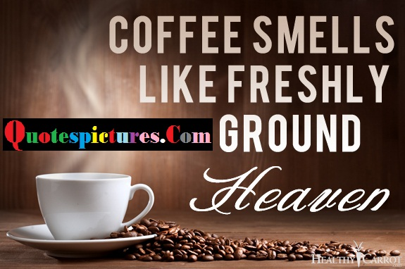 Coffee Quotes - Coffee Smells Like Freshly Ground Heaven