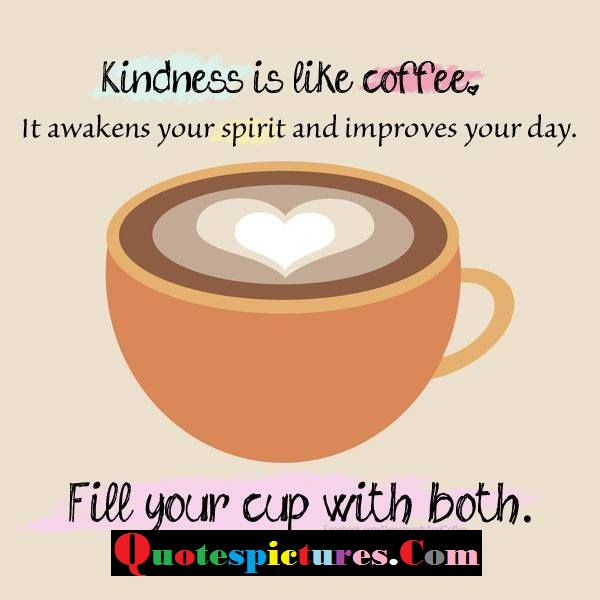Coffee Quotes - Kindness Is Like Coffee , Fill Your Cup With Both