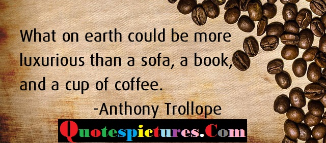 Coffee Quotes - Luxurious Than A Sofa A Book Ans A Cup Of Coffee By Anthony Trollope