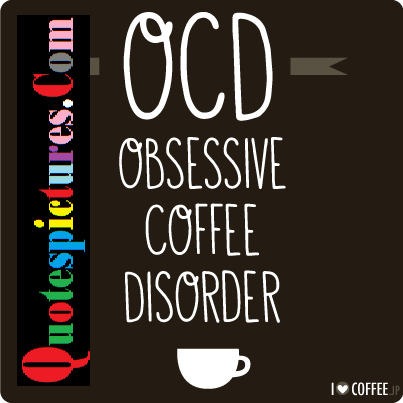 Coffee Quotes - OCD Obsessive Coffee Disorder