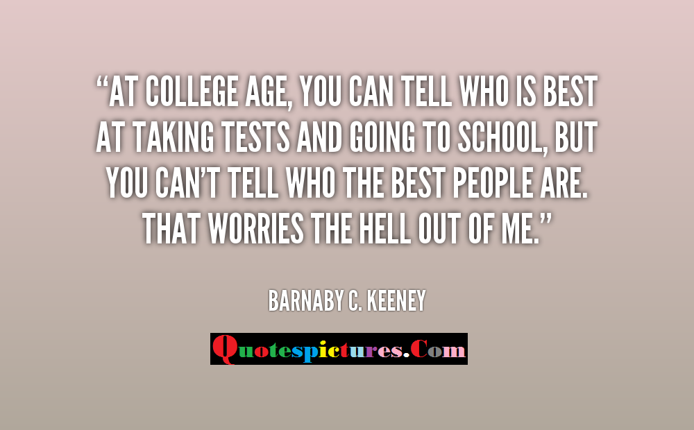 College Quotes - At College Age You Can Tell Who Is Best At Talking Tests And Going To School By Barnaby C . Keeney