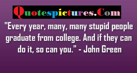College Quotes - Every Year Many Many Stupid People Graduate From College By John Green