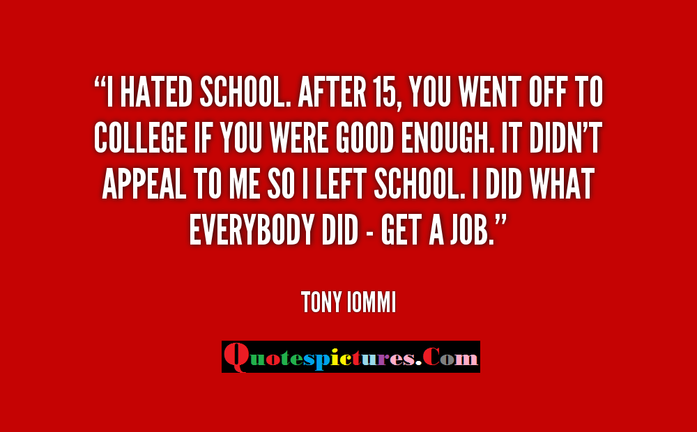 College Quotes - I Hated School You Went Off To College If You Were Good Enough By Tony Iommi