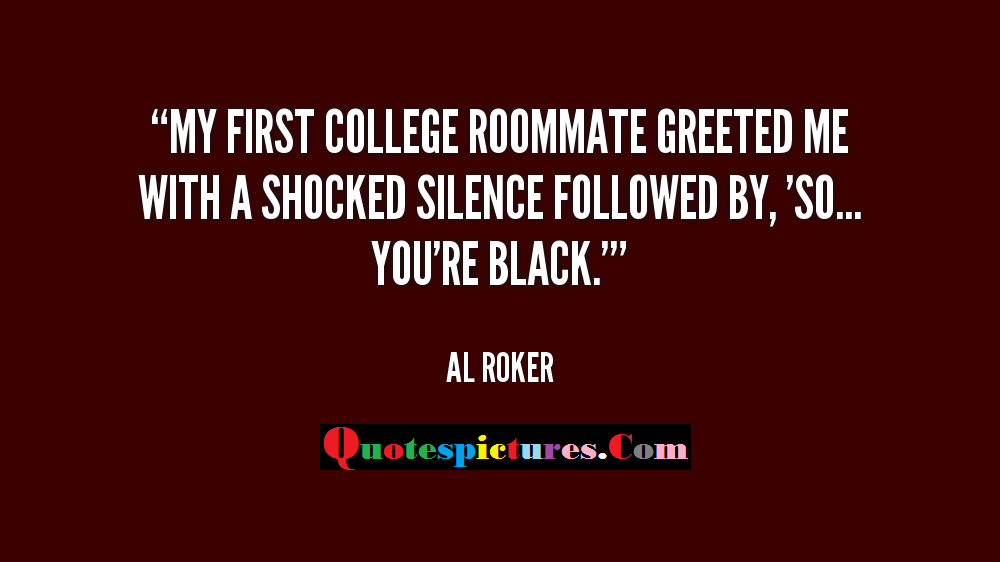 College Quotes - My First College Roomate Greeted Me With Shocked Silence By Al Roker