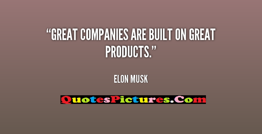 Company Quotes - Great Companies Are Built On Great Products. - Elon Musk