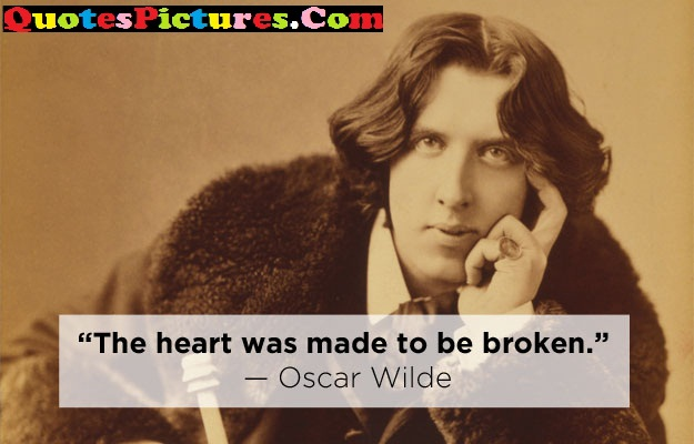 Company Quotes - The Heart Was Made To BE Broken. - Oscar Wilde